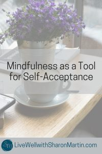 Mindfulness as a Tool for Self-Acceptance. Learn to love and accept yourself using mindfulness.