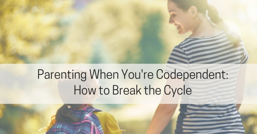 Parenting When Codependent Breaking the Cycle of Codependency