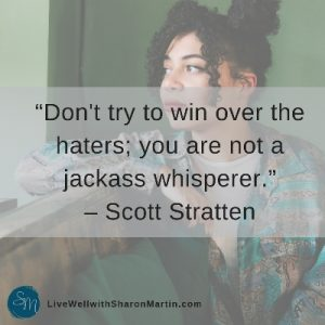 Don't try to win over the haters; you are not a jackass whisperer. #scottstratten #jackasswhisperer #toxicparents #boundaries