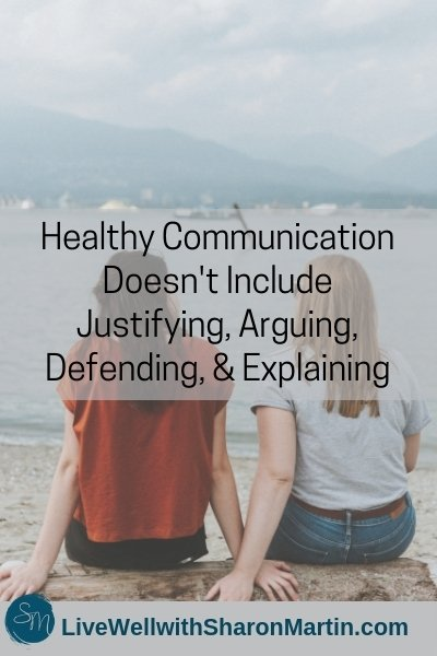 Healthy Communication Doesn't Include Justifying, Arguing, Defending, and Explaining