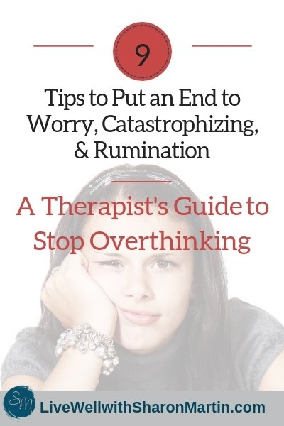 9 tips to put an end to worry, overthinking, catastrophizing, ruminating