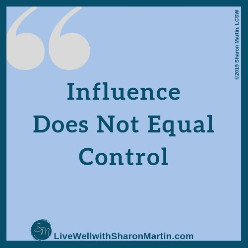 Influence is not the same as control. We often overestimate our influence and confuse it with control.