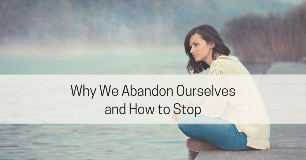 Why we abandon ourselves and how to stop